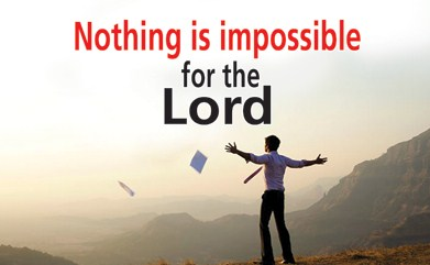 Nothing is impossible for The Lord